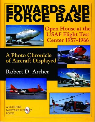 Edwards Air Force Base Open House at the USAF Flight Test Center 1957-1966 : A Photo Chronicle of Aircraft Displayed, Archer, Robert D.