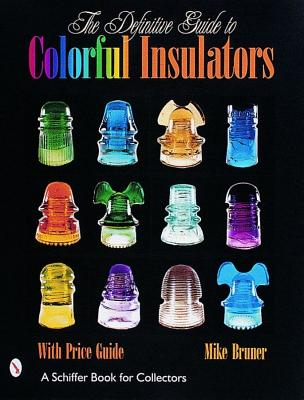 The Definitive Guide to Colorful Insulators (Schiffer Book for Collectors), Bruner, Michael