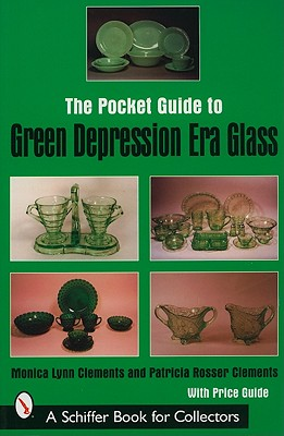 The Pocket Guide to Green Depression Era Glass (Schiffer Book for Collectors), Clements, Monica Lynn; Clements, Patricia Rosser