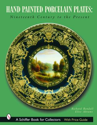 Hand Painted Porcelain Plates: Nineteenth Century to the Present (Schiffer Book for Collectors), Richard Rendall; Elise Abrams