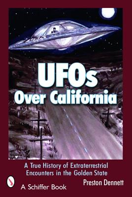 UFOs Over California: A True History of Extraterrestrial Encounters in the Golden State, Dennett, Preston