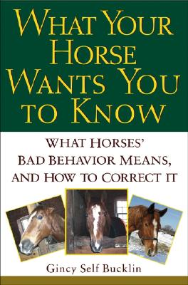 Image for What Your Horse Wants You to Know: What Horses' ''Bad'' Behavior Means, and How to Correct It