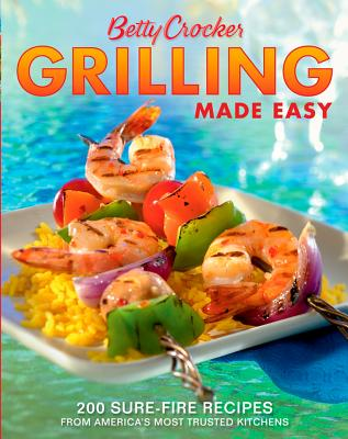 Betty Crocker Grilling Made Easy: 200 Sure-Fire Recipes from America's Most Trusted Kitchens (Betty Crocker Cooking), Betty Crocker