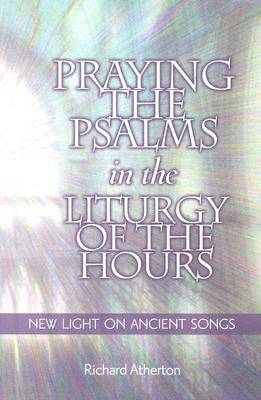 Praying the Psalms in the Liturgy of the Hours: New Light on Ancient Songs, Richard Atherton