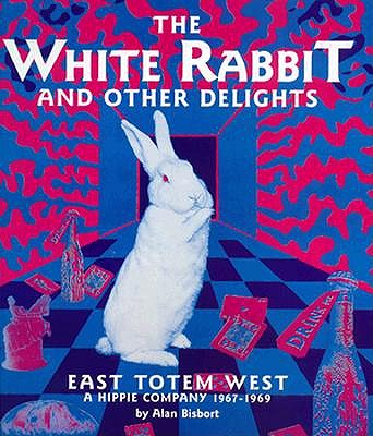 Image for The White Rabbit and Other Delights: East Totem West : A Hippie Company, 1967-1969