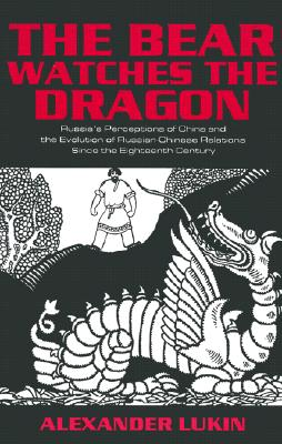 Image for The Bear Watches the Dragon: Russia's Perceptions of China and the Evolution of Russian-Chinese Relations Since the Eighteenth Century