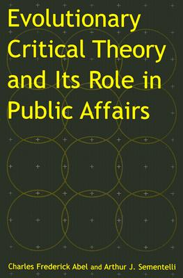 Evolutionary Critical Theory and Its Role in Public Affairs, Abel, Charles Federick; Sementelli, Arthur Jay