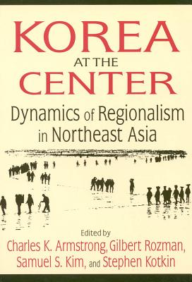 Image for Korea at the Center: Dynamics of Regionalism in Northeast Asia