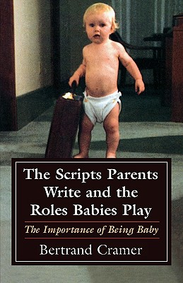 Image for The Scripts Parents Write and the Roles Babies Play: The Importance of Being Baby (Master Work Series)