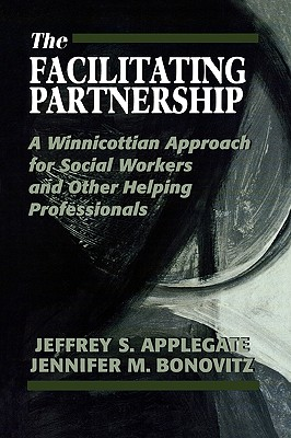 The Facilitating Partnership: A Winnicottian Approach for Social Workers and Other Helping Professionals, Applegate, Jeffrey S.; Bonovitz, Jennifer M.