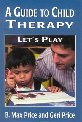 A Guide to Child Therapy: Let's Play, Price, B. Max;Price, Geri;Price, Max