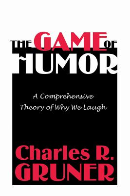 The Game of Humor: A Comprehensive Theory of Why We Laugh, Gruner, Charles R.