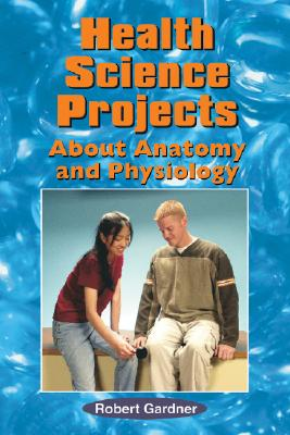 Health Science Projects about Anatomy and Physiology (Science Projects (Enslow)), Gardner, Robert