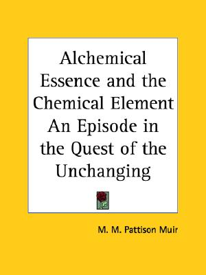 Image for Alchemical Essence and the Chemical Element an Episode in the Quest of the Unchanging, 1894