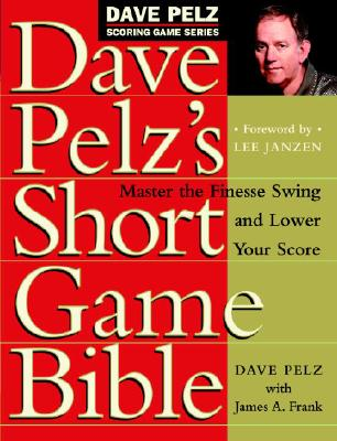 Dave Pelz's Short Game Bible: Master the Finesse Swing and Lower Your Score, Pelz, Dave;Frank, James A.