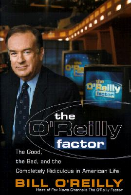 The O'Reilly Factor: The Good, the Bad, and the Completely Ridiculous in American Life, Bill O'Reilly
