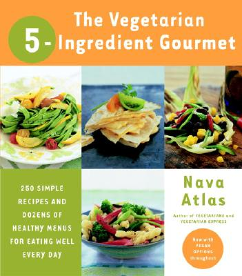The Vegetarian 5-Ingredient Gourmet: 250 Simple Recipes and Dozens of Healthy Menus for Eating Well Every Day, Atlas, Nava