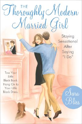 "The Thoroughly Modern Married Girl: Staying Sensational After Saying ""I Do"", Bliss, Sara"