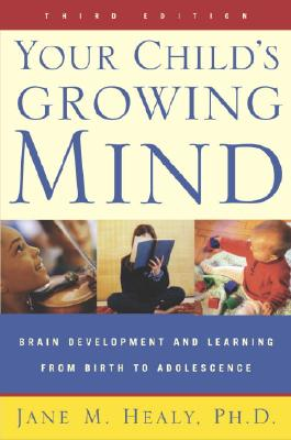 Your Child's Growing Mind: Brain Development and Learning From Birth to Adolescence, Healy, Jane