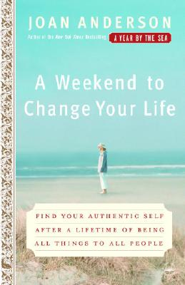 Image for A Weekend to Change Your Life: Find Your Authentic Self After a Lifetime of Being All Things to All People