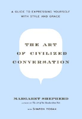 The Art of Civilized Conversation: A Guide to Expressing Yourself With Style and Grace, Shepherd, Margaret