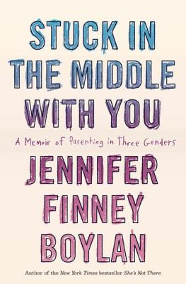Stuck in the Middle with You: A Memoir of Parenting in Three Genders, Boylan, Jennifer Finney