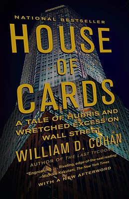"House of Cards: A Tale of Hubris and Wretched Excess on Wall Street, ""Cohan, William D."""