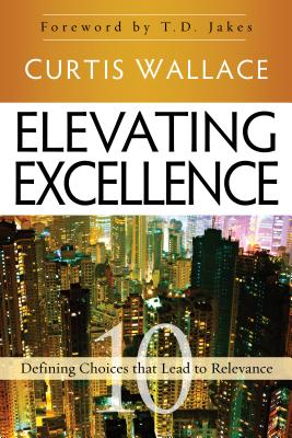 Elevating Excellence: 10 Defining Choices that Lead to Relevance, Wallace, Curtis