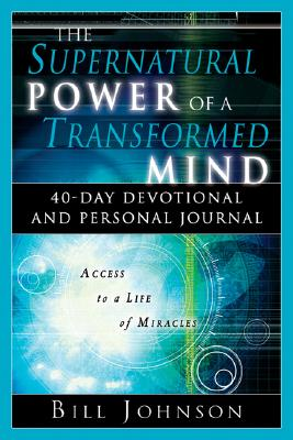 The Supernatural Power of a Transformed Mind 40-Day Devotional and Personal Journal, Bill Johnson