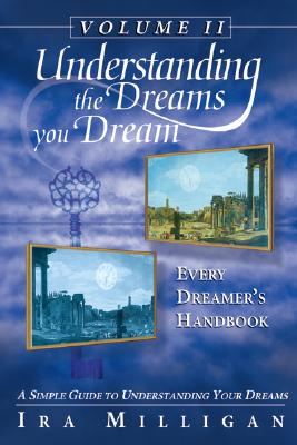 Understanding the Dreams You Dream Volume II,  Every Dreamer's Handbook: A Simple Guide to Understanding Your Dreams, Milligan, Ira L.