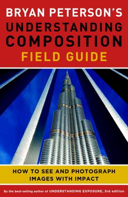 Bryan Peterson's Understanding Composition Field Guide: How to See and Photograph Images with Impact, Peterson, Bryan F.