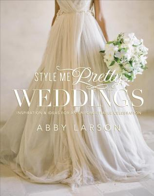 Image for Style Me Pretty Weddings: Inspiration and Ideas for an Unforgettable Celebration