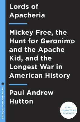 APACHE WARS: THE HUNT FOR GERONIMO, THE APACHE KID, AND THE CAPTIVE BOY WHO STARTED THE LONGEST WAR, HUTTON, PAUL ANDREW