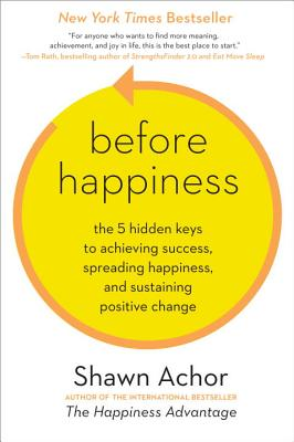 Before Happiness: The 5 Hidden Keys to Achieving Success, Spreading Happiness, and Sustaining Positive Change, Achor, Shawn