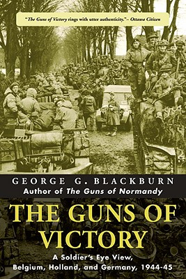 The Guns of Victory; a Soldier's Eye View, Belgium, Holland, and Germany, 1944-45, BLACKBURN, George G.