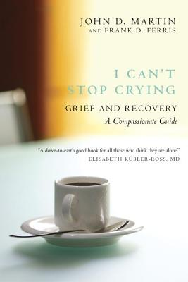 I Can't Stop Crying: Grief and Recovery: A Compassionate Guide, Martin, John D, Ferris, Frank D