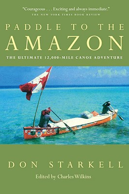 Paddle to the Amazon : The Ultimate 12,000-Mile Canoe Adventure, Starkell, Don