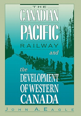 The Canadian Pacific Railway and the Development of Western Canada, 1896-1914, Eagle, John A.