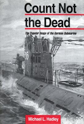 Count Not the Dead: The Popular Image of the German Submarine, Hadley, Michael L.