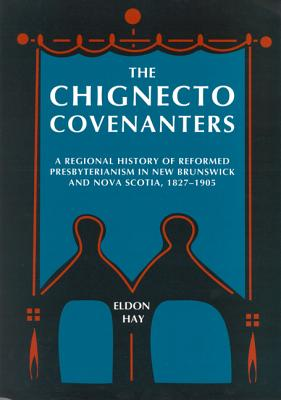 Image for The Chignecto Covenanters: A Regional History of Reformed Presbyterianism in New Brunswick and Nova Scotia, 1827-1905 (McGill-Queen's Studies in the History of Religion, Series Two) From the Library of Morton H. Smith