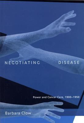 Image for Negotiating Disease: Power and Cancer Care, 1900-1950 (Volume 12) (McGill-Queen�s/Associated Medical Services Studies in the History of Medicine, H)