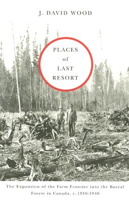Image for Places of Last Resort: The Expansion of the Farm Frontier into the Boreal Forest in Canada, c. 1910-1940