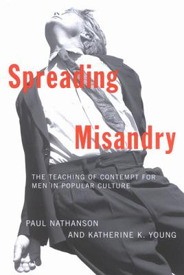 Spreading Misandry: The Teaching of Contempt for Men in Popular Culture, Paul Nathanson; Katherine Young