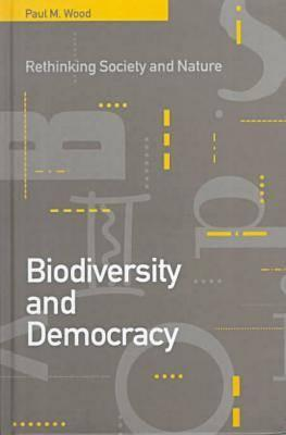 Biodiversity and Democracy: Rethinking Society and Nature, Wood, Paul M.