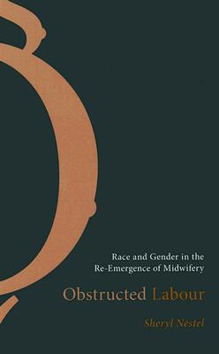 Obstructed Labour: Race and Gender in the Re-Emergence of Midwifery, Nestel, Sheryl