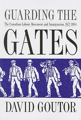 Image for Guarding the Gates: The Canadian Labour Movement and Immigration, 1872-1934