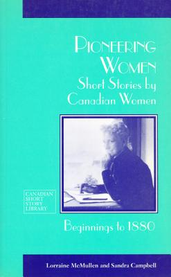 Pioneeing Women : Short Stories by Canadian Women Beginnings to 1880, McMullen et al