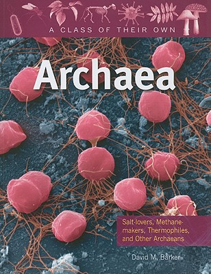 Archaea: Salt-Lovers, Methane-Makers, Thermophiles, and Other Archaeans (A Class of Their Own), Barker, David M.