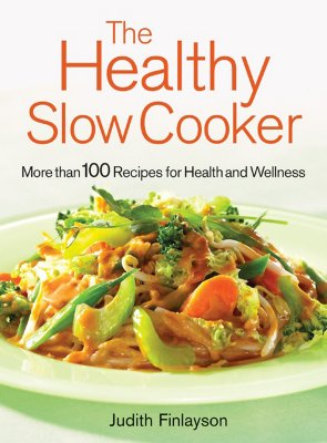The Healthy Slow Cooker: More Than 100 Recipes for Health and Wellness, Judith Finlayson