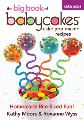 Image for The Big Book of Babycakes Cake Pop Maker Recipes: Homemade Bite-Sized Fun!